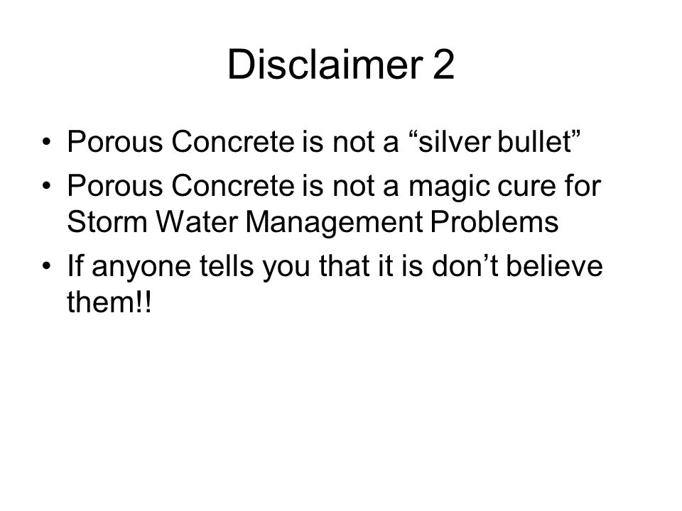 "Disclaimer 2 Porous Concrete is not a ""silver bullet"" Porous Concrete is not a magic cure for Storm Water Management Problems If anyone tells you that"