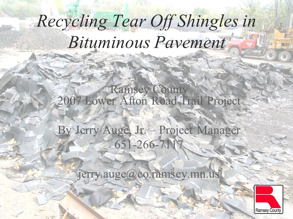 Recycling Tear Off Shingles in Bituminous Pavement Ramsey County 2007 Lower Afton Road Trail Project By Jerry Auge, Jr.