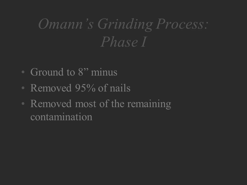 Omann's Grinding Process: Phase I Ground to 8 minus Removed 95% of nails Removed most of the remaining contamination
