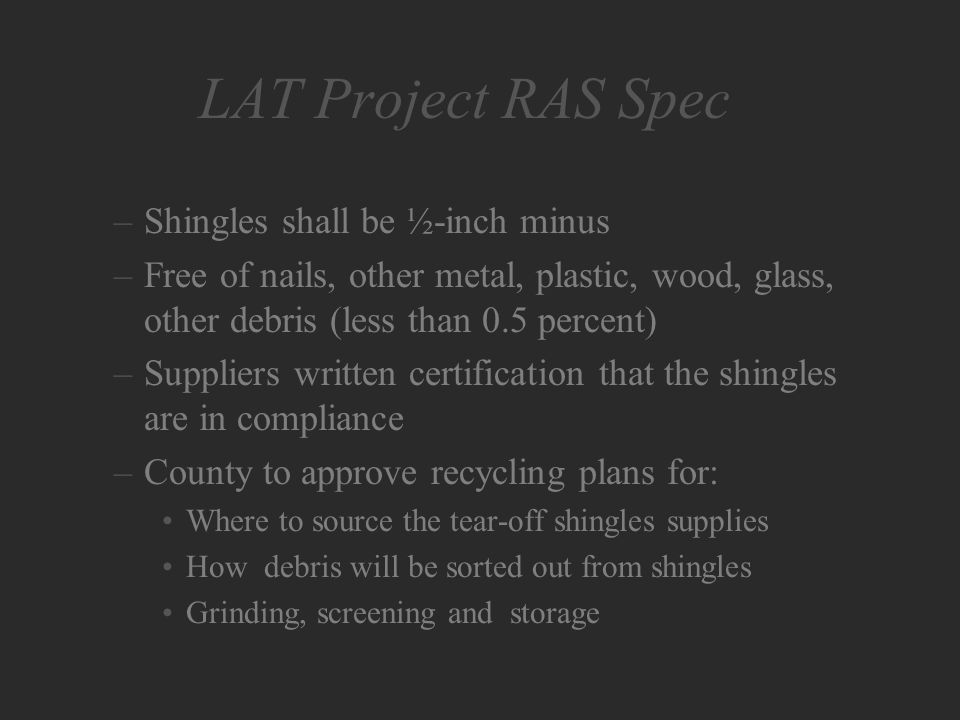 LAT Project RAS Spec –Shingles shall be ½-inch minus –Free of nails, other metal, plastic, wood, glass, other debris (less than 0.5 percent) –Suppliers written certification that the shingles are in compliance –County to approve recycling plans for: Where to source the tear-off shingles supplies How debris will be sorted out from shingles Grinding, screening and storage