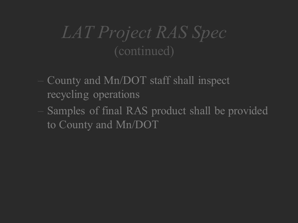 LAT Project RAS Spec (continued) –County and Mn/DOT staff shall inspect recycling operations –Samples of final RAS product shall be provided to County and Mn/DOT