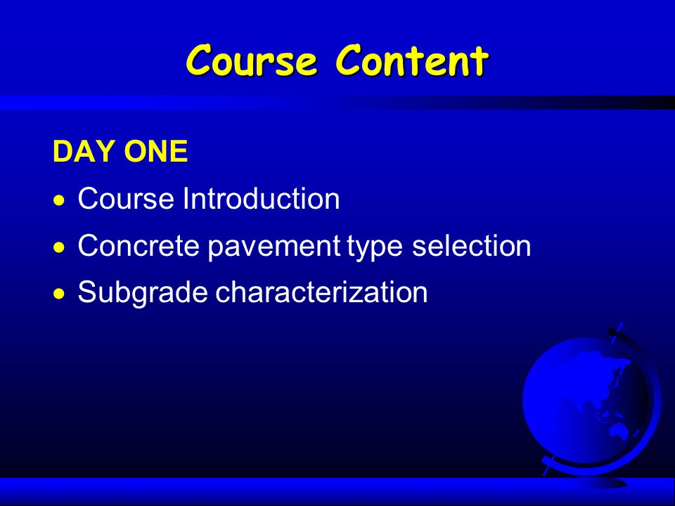 Course Content DAY ONE  Course Introduction  Concrete pavement type selection  Subgrade characterization