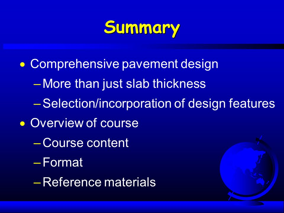 Summary  Comprehensive pavement design –More than just slab thickness –Selection/incorporation of design features  Overview of course –Course conten