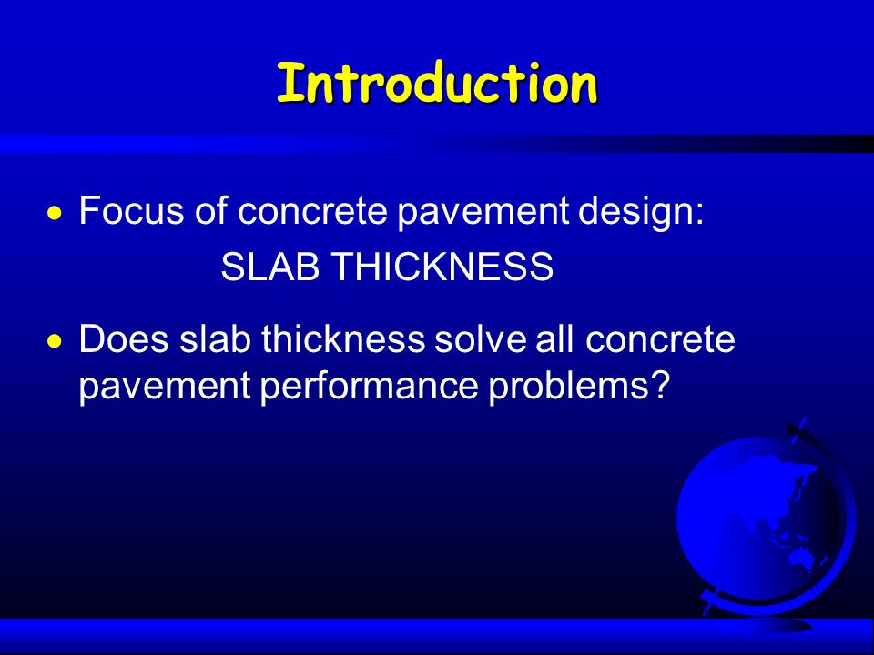 Introduction  Focus of concrete pavement design: SLAB THICKNESS  Does slab thickness solve all concrete pavement performance problems?