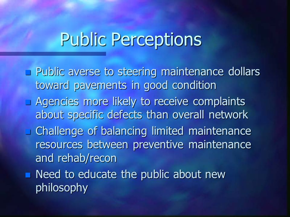 Public Perceptions n Public averse to steering maintenance dollars toward pavements in good condition n Agencies more likely to receive complaints about specific defects than overall network n Challenge of balancing limited maintenance resources between preventive maintenance and rehab/recon n Need to educate the public about new philosophy
