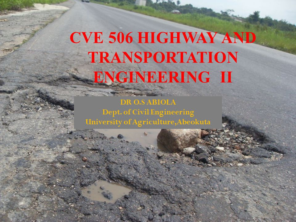 CVE 506 HIGHWAY AND TRANSPORTATION ENGINEERING II DR O.S ABIOLA Dept. of Civil Engineering University of Agriculture,Abeokuta