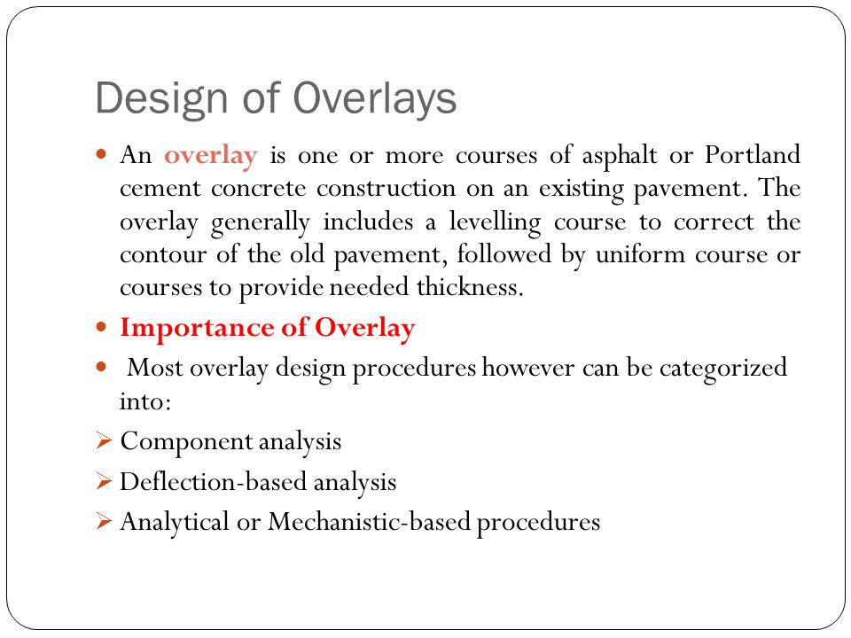 Design of Overlays An overlay is one or more courses of asphalt or Portland cement concrete construction on an existing pavement. The overlay generall