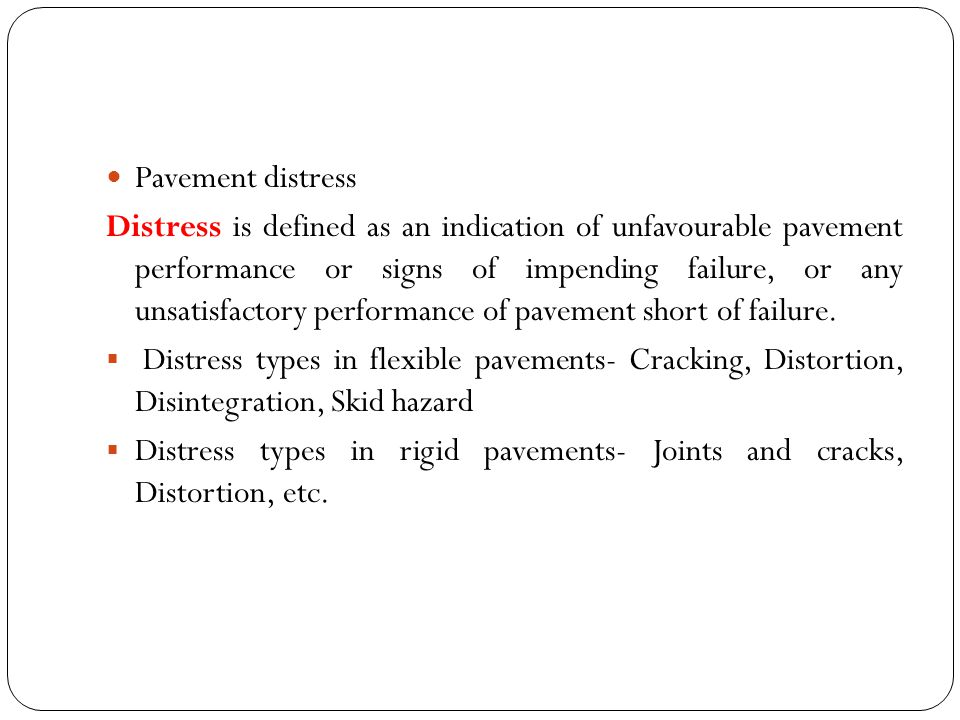 Pavement distress Distress is defined as an indication of unfavourable pavement performance or signs of impending failure, or any unsatisfactory performance of pavement short of failure.