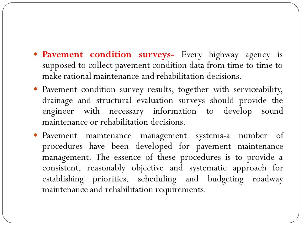 Pavement condition surveys- Every highway agency is supposed to collect pavement condition data from time to time to make rational maintenance and rehabilitation decisions.