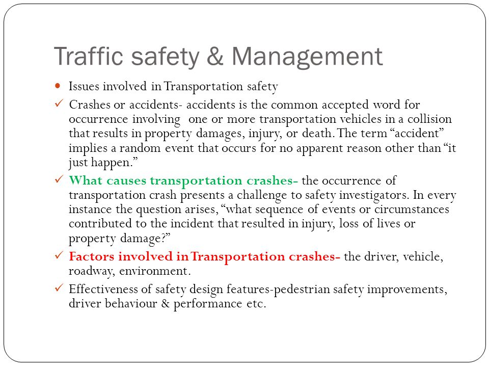Traffic safety & Management Issues involved in Transportation safety Crashes or accidents- accidents is the common accepted word for occurrence involving one or more transportation vehicles in a collision that results in property damages, injury, or death.