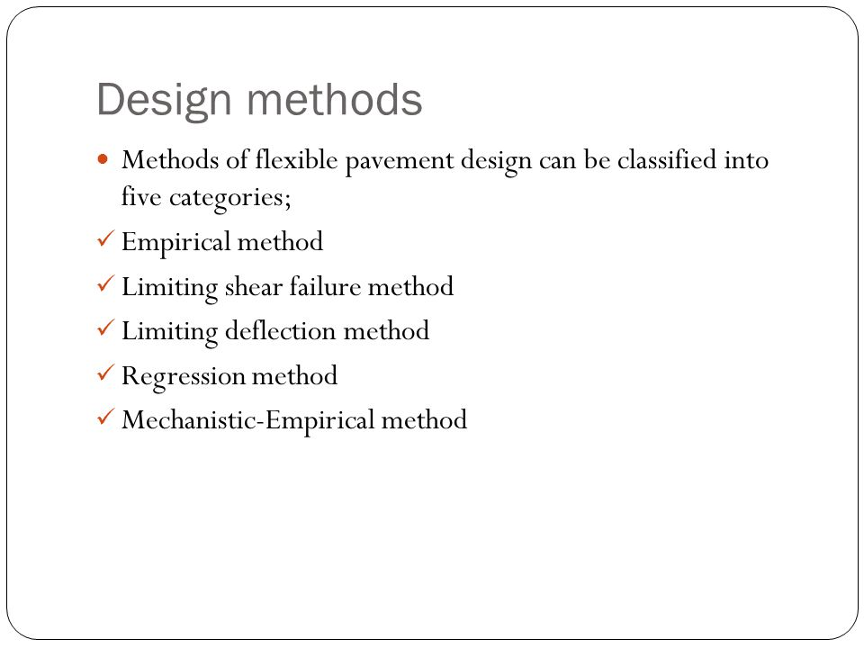 Design methods Methods of flexible pavement design can be classified into five categories; Empirical method Limiting shear failure method Limiting deflection method Regression method Mechanistic-Empirical method