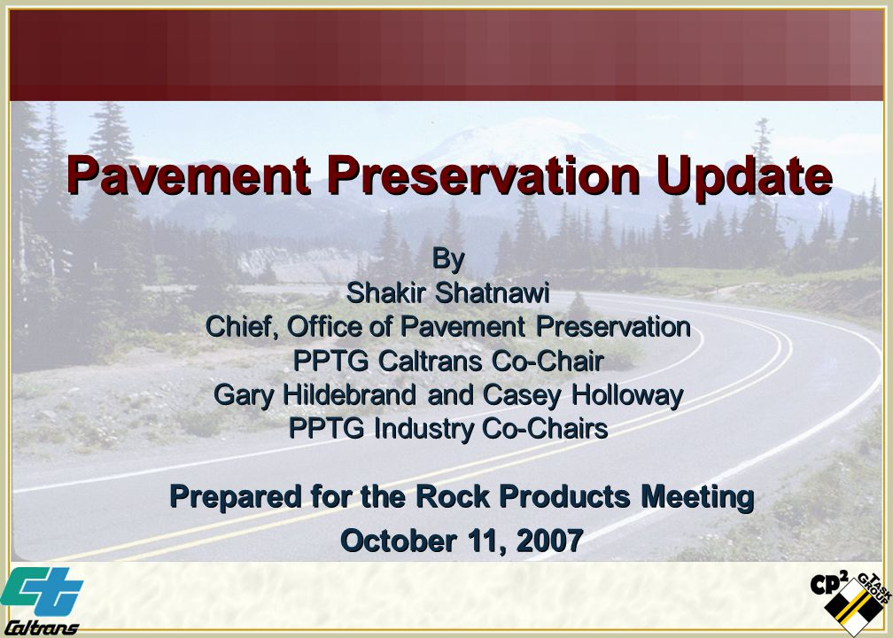 Pavement Preservation Update By Shakir Shatnawi Chief, Office of Pavement Preservation PPTG Caltrans Co-Chair Gary Hildebrand and Casey Holloway PPTG Industry Co-Chairs By Shakir Shatnawi Chief, Office of Pavement Preservation PPTG Caltrans Co-Chair Gary Hildebrand and Casey Holloway PPTG Industry Co-Chairs Prepared for the Rock Products Meeting October 11, 2007 Prepared for the Rock Products Meeting October 11, 2007