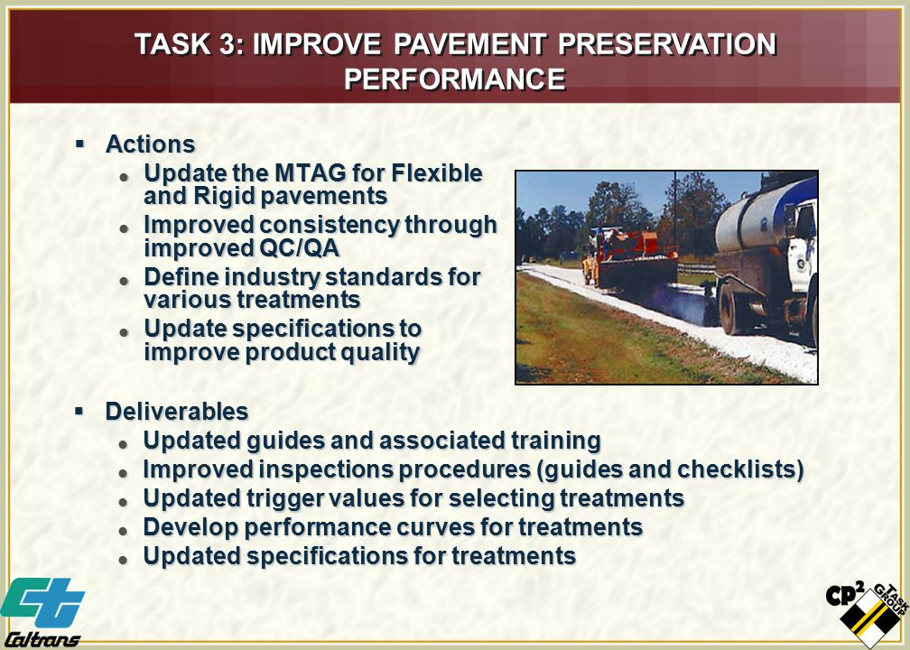  Actions  Update the MTAG for Flexible and Rigid pavements  Improved consistency through improved QC/QA  Define industry standards for various treatments  Update specifications to improve product quality TASK 3: IMPROVE PAVEMENT PRESERVATION PERFORMANCE  Deliverables  Updated guides and associated training  Improved inspections procedures (guides and checklists)  Updated trigger values for selecting treatments  Develop performance curves for treatments  Updated specifications for treatments