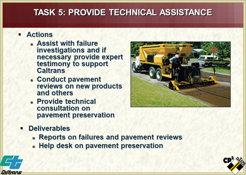  Actions  Assist with failure investigations and if necessary provide expert testimony to support Caltrans  Conduct pavement reviews on new products and others  Provide technical consultation on pavement preservation TASK 5: PROVIDE TECHNICAL ASSISTANCE  Deliverables  Reports on failures and pavement reviews  Help desk on pavement preservation