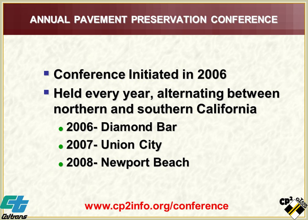 ANNUAL PAVEMENT PRESERVATION CONFERENCE  Conference Initiated in 2006  Held every year, alternating between northern and southern California  2006- Diamond Bar  2007- Union City  2008- Newport Beach www.cp2info.org/conference