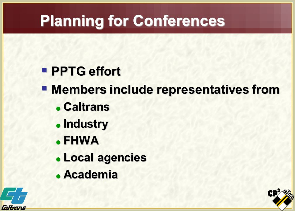 Planning for Conferences  PPTG effort  Members include representatives from  Caltrans  Industry  FHWA  Local agencies  Academia