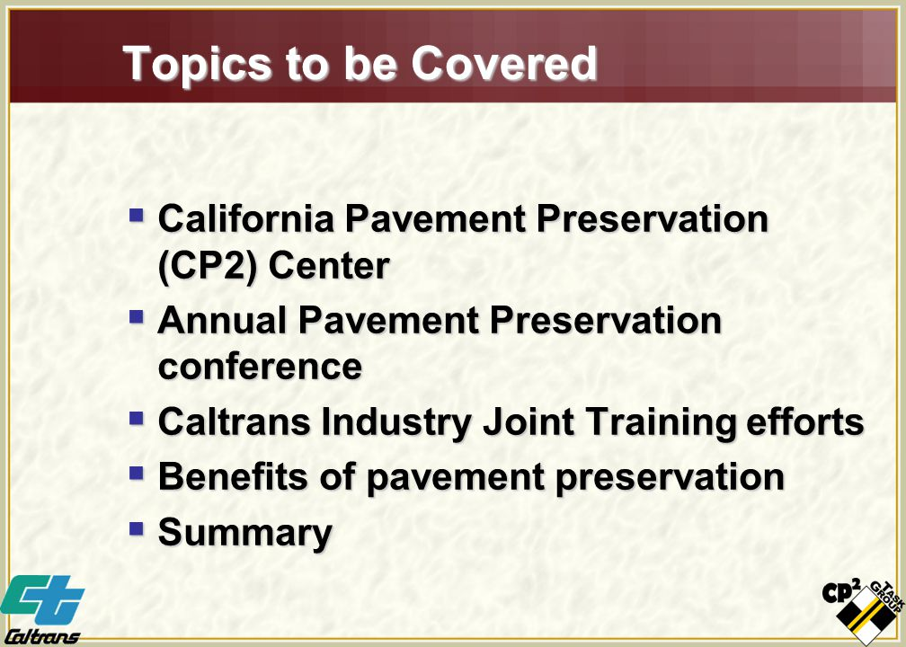Topics to be Covered  California Pavement Preservation (CP2) Center  Annual Pavement Preservation conference  Caltrans Industry Joint Training efforts  Benefits of pavement preservation  Summary