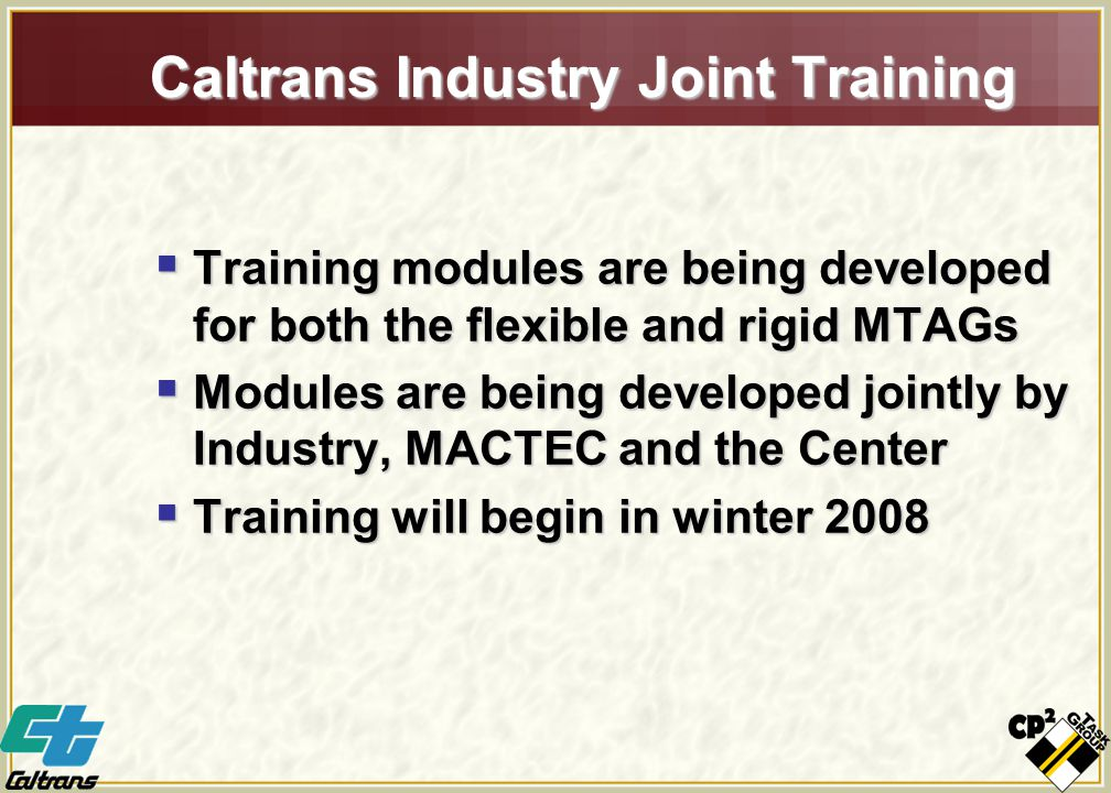Caltrans Industry Joint Training  Training modules are being developed for both the flexible and rigid MTAGs  Modules are being developed jointly by Industry, MACTEC and the Center  Training will begin in winter 2008
