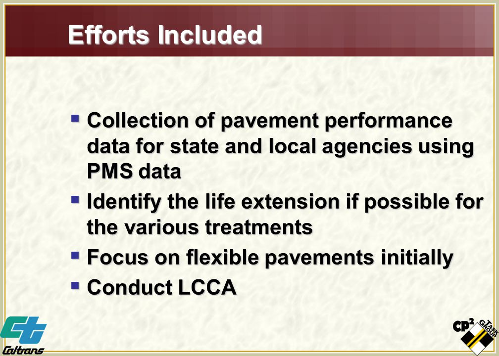 Efforts Included  Collection of pavement performance data for state and local agencies using PMS data  Identify the life extension if possible for the various treatments  Focus on flexible pavements initially  Conduct LCCA