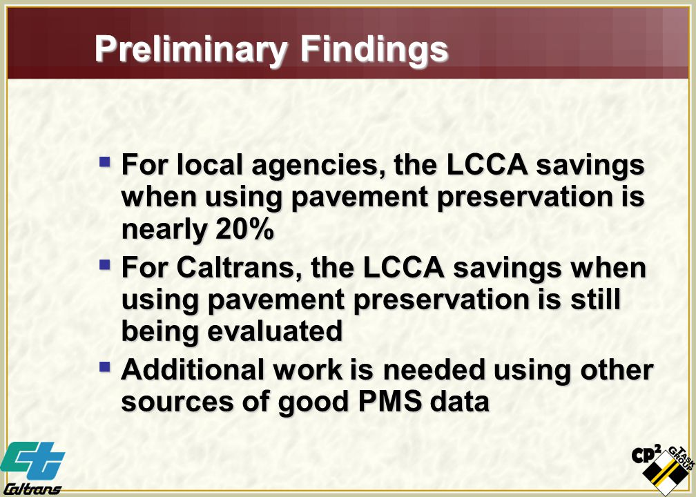 Preliminary Findings  For local agencies, the LCCA savings when using pavement preservation is nearly 20%  For Caltrans, the LCCA savings when using pavement preservation is still being evaluated  Additional work is needed using other sources of good PMS data