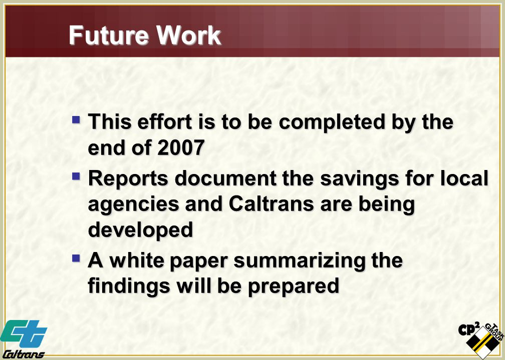 Future Work  This effort is to be completed by the end of 2007  Reports document the savings for local agencies and Caltrans are being developed  A white paper summarizing the findings will be prepared