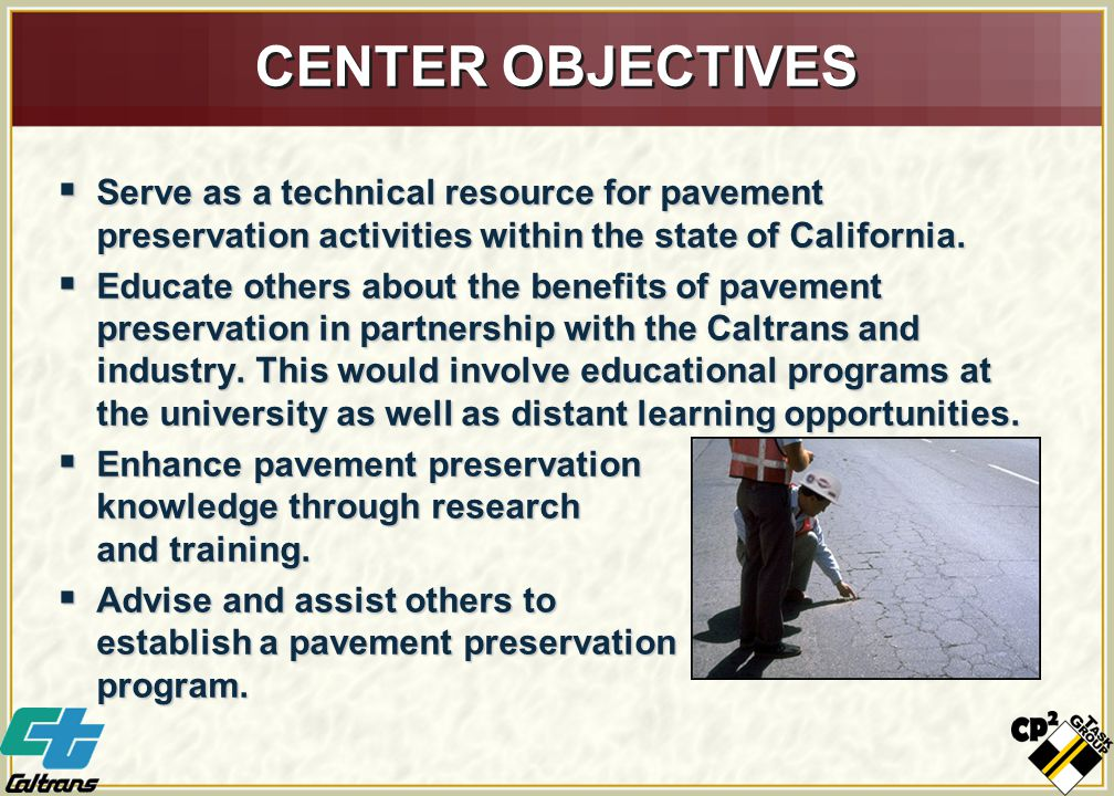 CENTER OBJECTIVES  Serve as a technical resource for pavement preservation activities within the state of California.