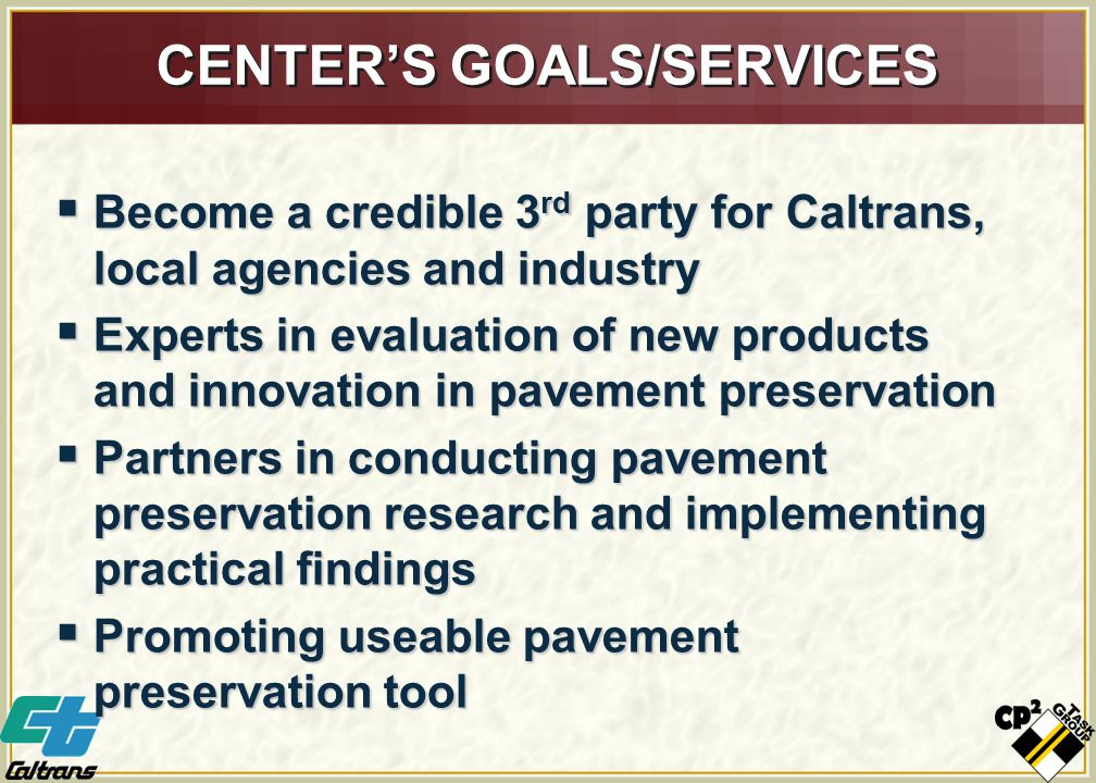 CENTER'S GOALS/SERVICES  Become a credible 3 rd party for Caltrans, local agencies and industry  Experts in evaluation of new products and innovation in pavement preservation  Partners in conducting pavement preservation research and implementing practical findings  Promoting useable pavement preservation tool