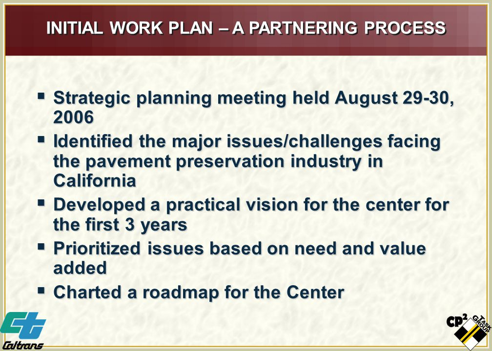INITIAL WORK PLAN – A PARTNERING PROCESS  Strategic planning meeting held August 29-30, 2006  Identified the major issues/challenges facing the pavement preservation industry in California  Developed a practical vision for the center for the first 3 years  Prioritized issues based on need and value added  Charted a roadmap for the Center