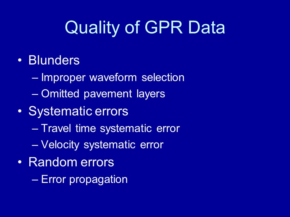 Quality of GPR Data Blunders –Improper waveform selection –Omitted pavement layers Systematic errors –Travel time systematic error –Velocity systemati