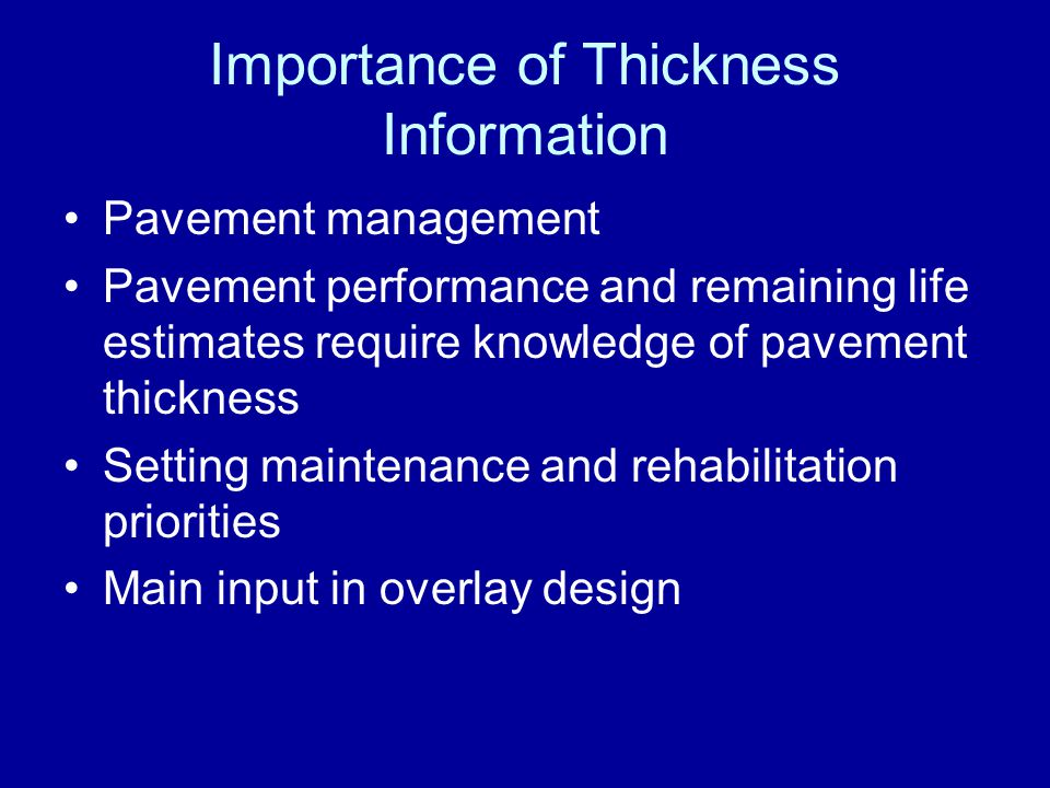 Importance of Thickness Information Pavement management Pavement performance and remaining life estimates require knowledge of pavement thickness Sett