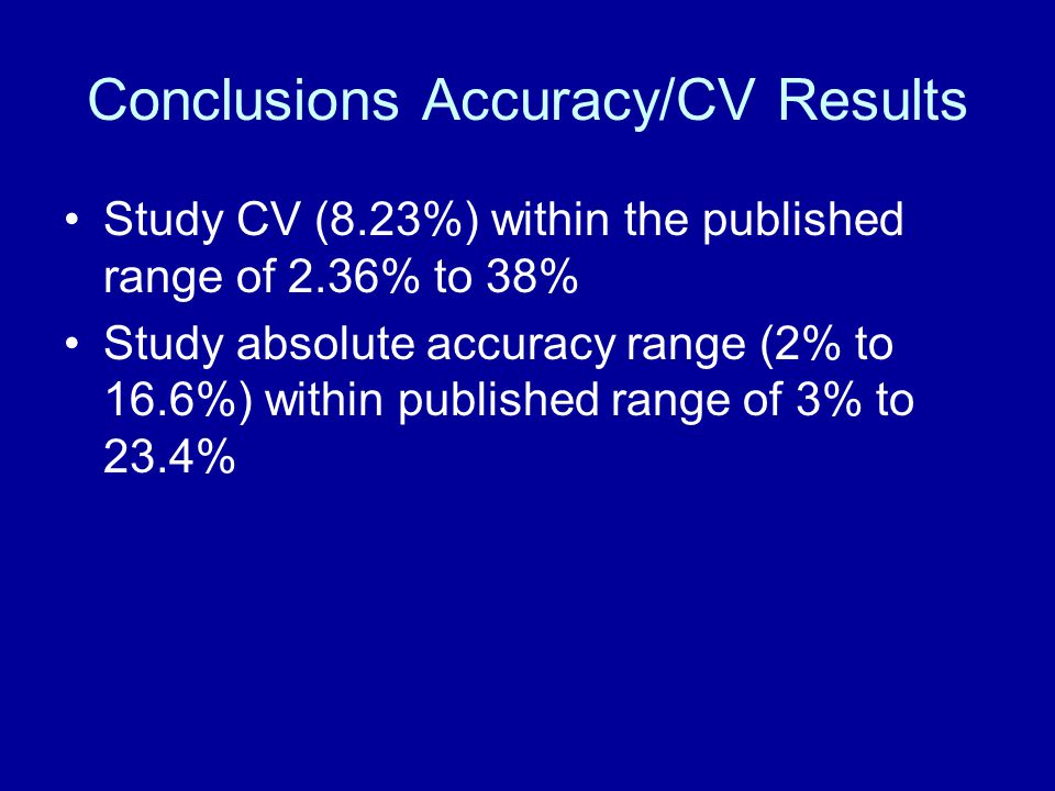 Conclusions Accuracy/CV Results Study CV (8.23%) within the published range of 2.36% to 38% Study absolute accuracy range (2% to 16.6%) within publish
