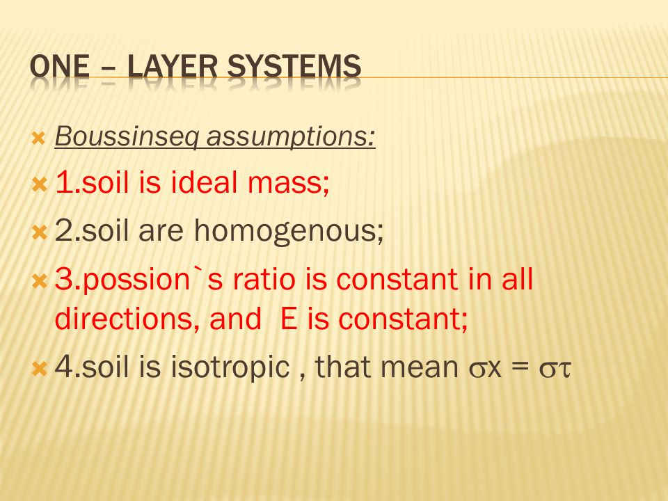  Boussinseq assumptions:  1.soil is ideal mass;  2.soil are homogenous;  3.possion`s ratio is constant in all directions, and E is constant;  4.soil is isotropic, that mean  x = 