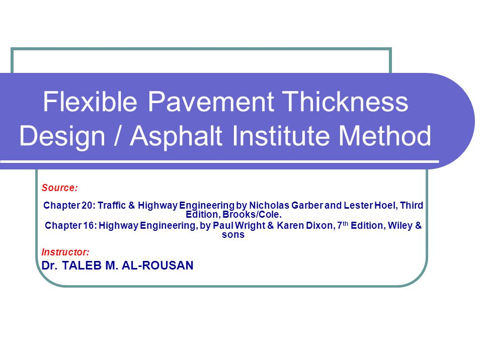 Flexible Pavement Thickness Design / Asphalt Institute Method Source: Chapter 20: Traffic & Highway Engineering by Nicholas Garber and Lester Hoel, Th