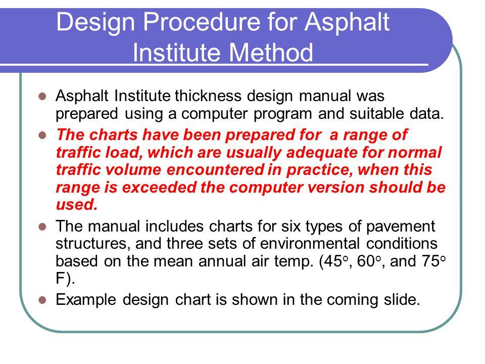 Design Procedure for Asphalt Institute Method Asphalt Institute thickness design manual was prepared using a computer program and suitable data. The c