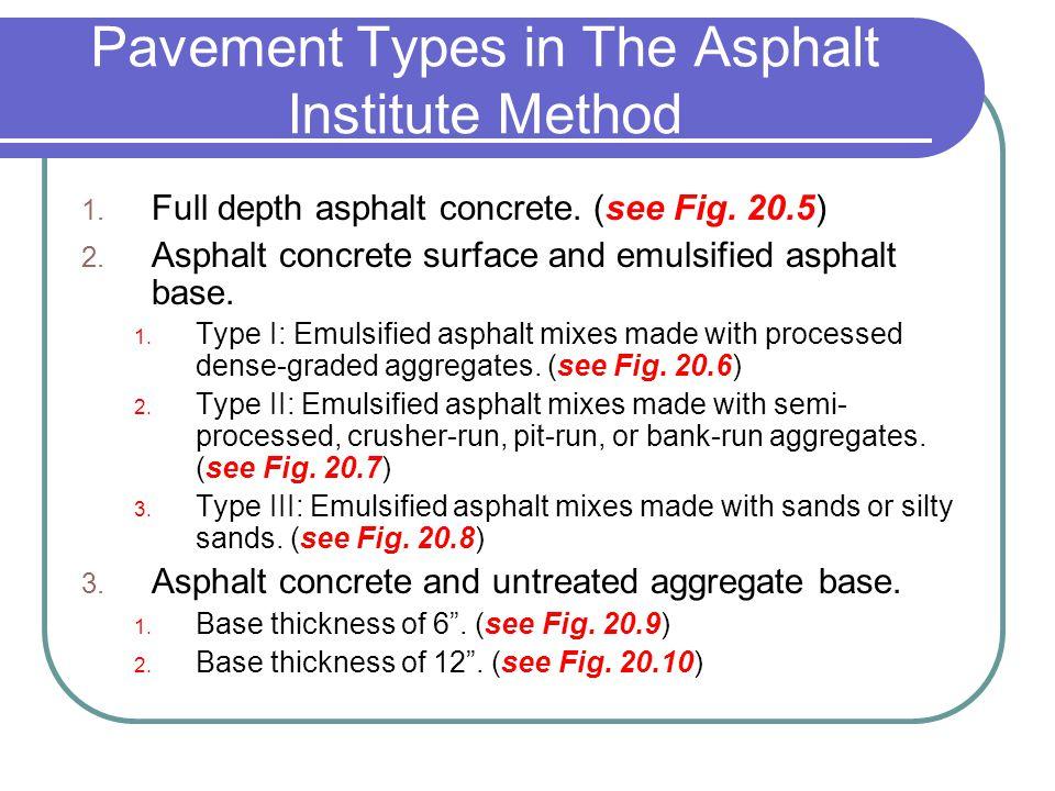 Pavement Types in The Asphalt Institute Method 1. Full depth asphalt concrete. (see Fig. 20.5) 2. Asphalt concrete surface and emulsified asphalt base