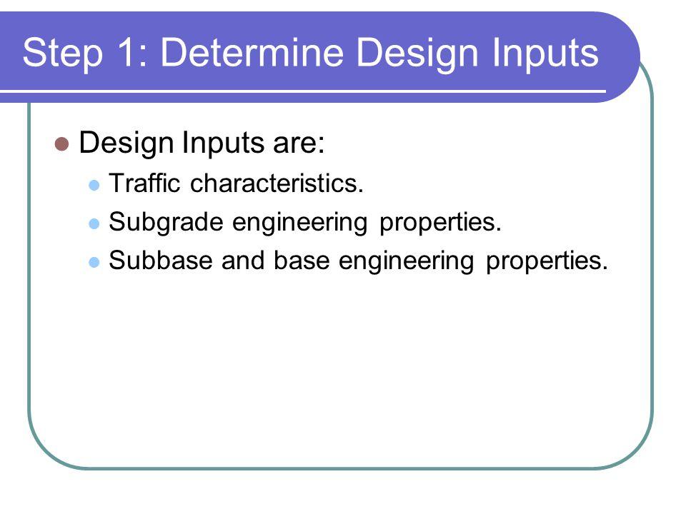 Step 1: Determine Design Inputs Design Inputs are: Traffic characteristics. Subgrade engineering properties. Subbase and base engineering properties.
