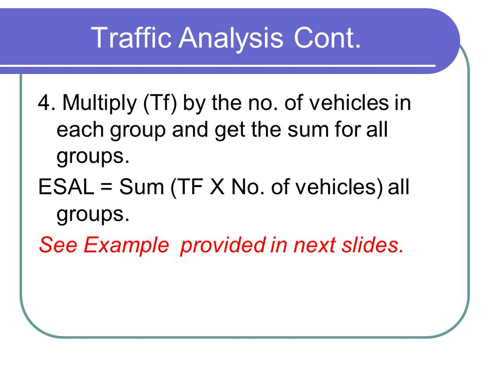 Traffic Analysis Cont. 4. Multiply (Tf) by the no. of vehicles in each group and get the sum for all groups. ESAL = Sum (TF X No. of vehicles) all gro