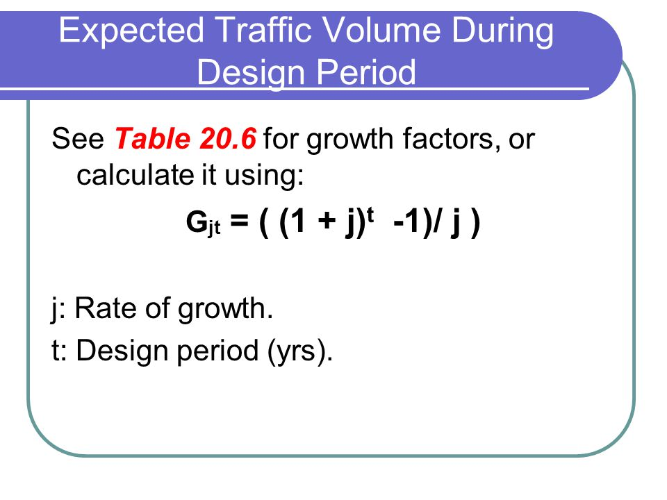 Expected Traffic Volume During Design Period See Table 20.6 for growth factors, or calculate it using: G jt = ( (1 + j) t -1)/ j ) j: Rate of growth.
