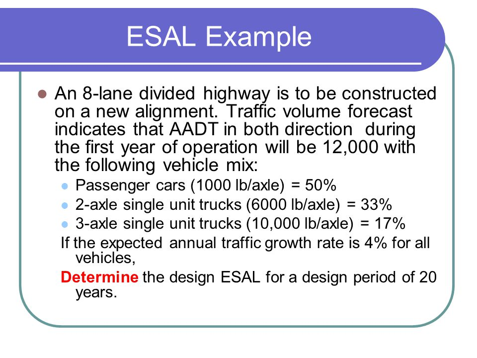 ESAL Example An 8-lane divided highway is to be constructed on a new alignment. Traffic volume forecast indicates that AADT in both direction during t