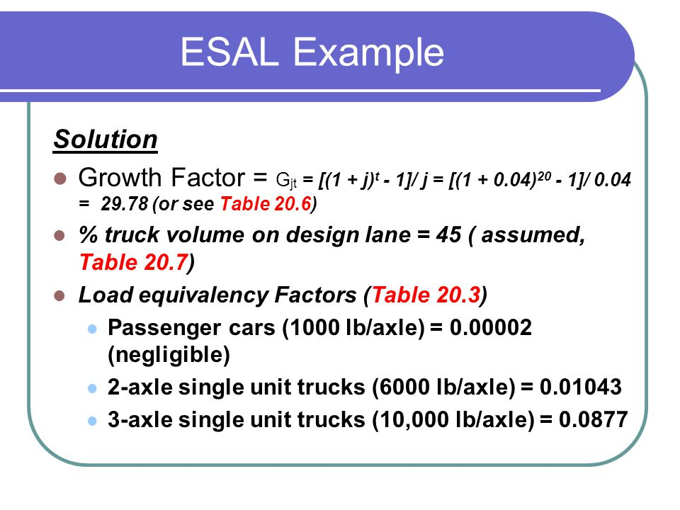 ESAL Example Solution Growth Factor = G jt = [(1 + j) t - 1]/ j = [(1 + 0.04) 20 - 1]/ 0.04 = 29.78 (or see Table 20.6) % truck volume on design lane