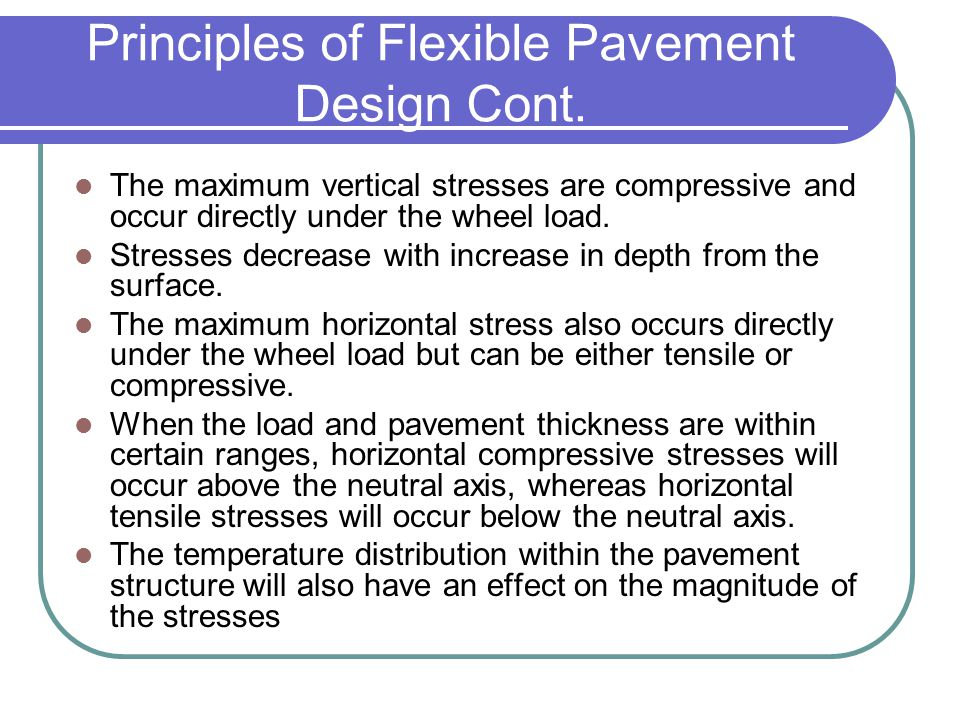 Principles of Flexible Pavement Design Cont. The maximum vertical stresses are compressive and occur directly under the wheel load. Stresses decrease