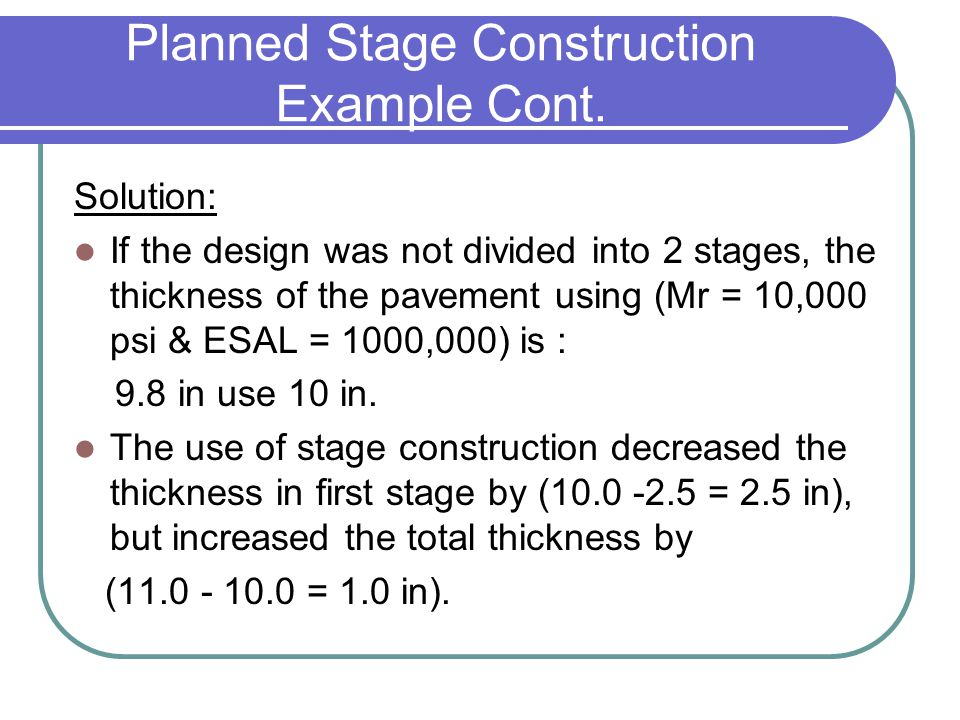 Planned Stage Construction Example Cont. Solution: If the design was not divided into 2 stages, the thickness of the pavement using (Mr = 10,000 psi &