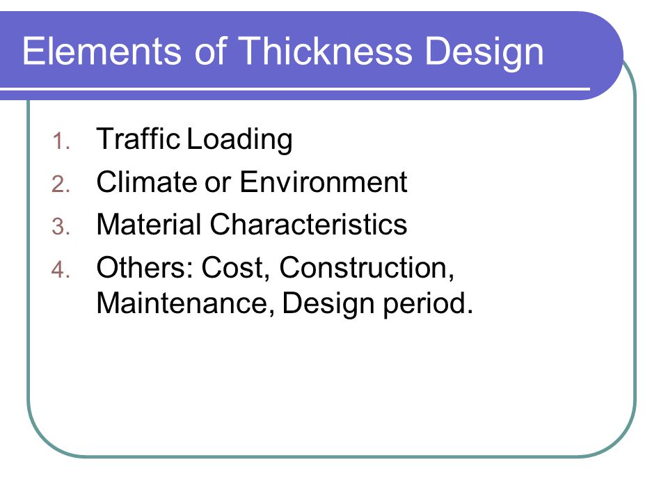Elements of Thickness Design 1. Traffic Loading 2. Climate or Environment 3. Material Characteristics 4. Others: Cost, Construction, Maintenance, Desi