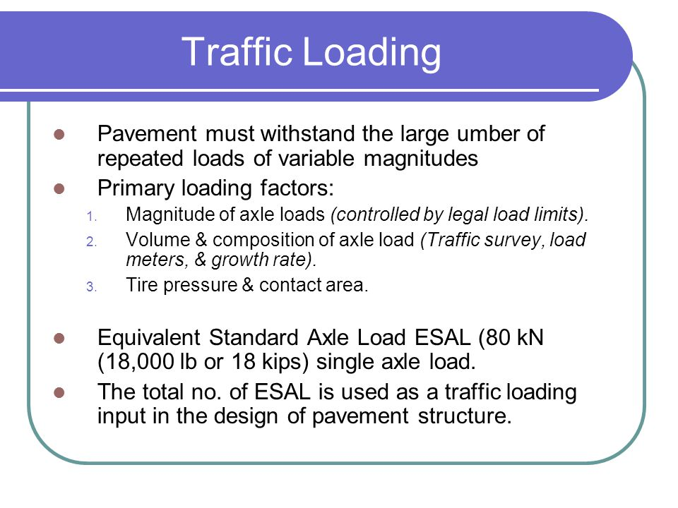 Traffic Loading Pavement must withstand the large umber of repeated loads of variable magnitudes Primary loading factors: 1. Magnitude of axle loads (