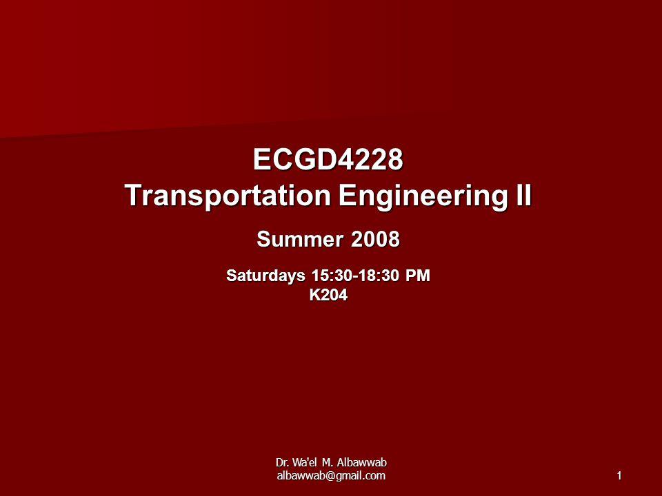 Dr. Wa'el M. Albawwab albawwab@gmail.com1 ECGD4228 Transportation Engineering II Summer 2008 Saturdays 15:30-18:30 PM K204