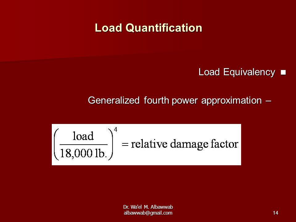 Dr. Wa'el M. Albawwab albawwab@gmail.com14 Load Quantification Load Equivalency Load Equivalency –Generalized fourth power approximation