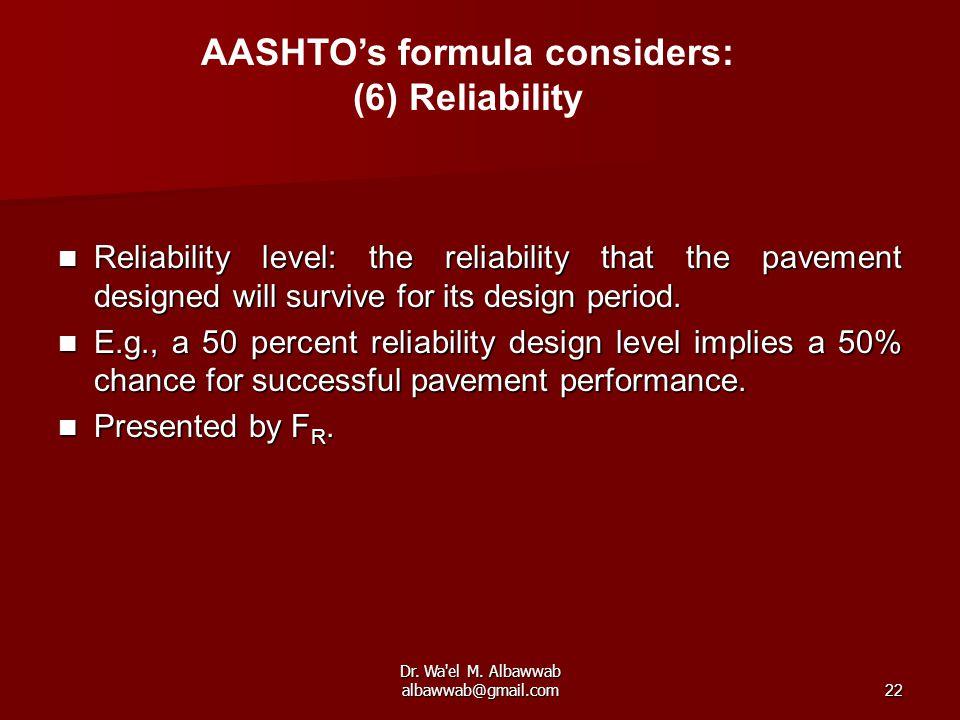 Dr. Wa'el M. Albawwab albawwab@gmail.com22 AASHTO's formula considers: (6) Reliability Reliability level: the reliability that the pavement designed w