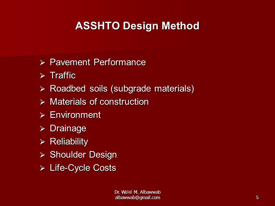 Dr. Wa'el M. Albawwab albawwab@gmail.com5 ASSHTO Design Method  Pavement Performance  Traffic  Roadbed soils (subgrade materials)  Materials of co