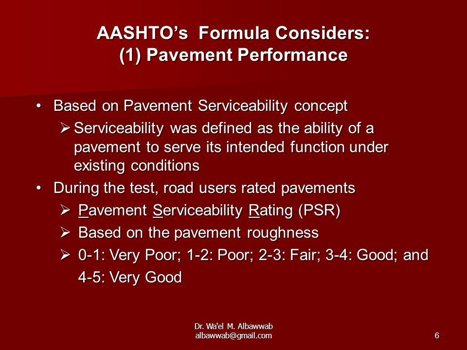 Dr. Wa'el M. Albawwab albawwab@gmail.com6 AASHTO's Formula Considers: (1) Pavement Performance Based on Pavement Serviceability conceptBased on Paveme