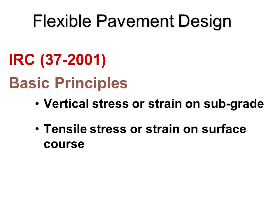 Flexible Pavement Design IRC (37-2001) Basic Principles Vertical stress or strain on sub-grade Tensile stress or strain on surface course